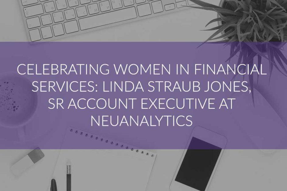Celebrating Women in Financial Services Industry: Linda Straub Jones, Senior Account Executive, NeuAnalytics
